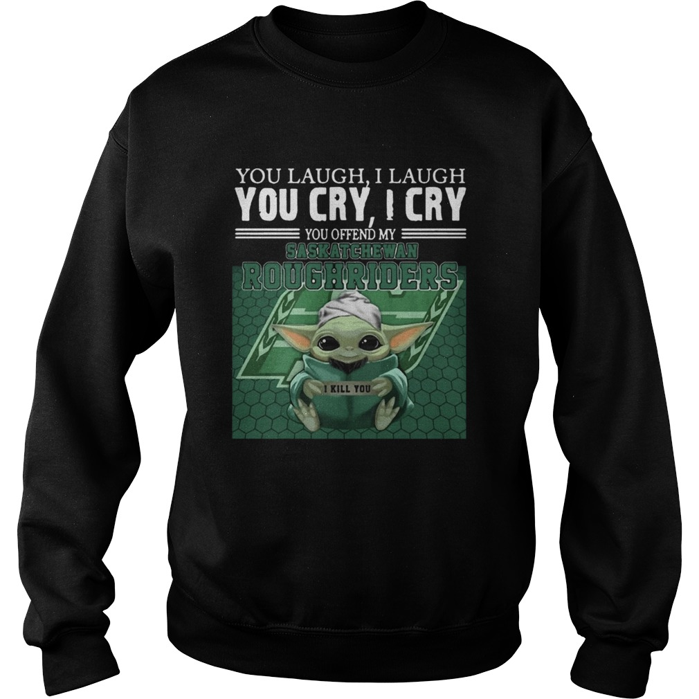 Baby Yoda you laugh I laugh you cry I cry you offend my Saskatchewan Roughriders  Sweatshirt