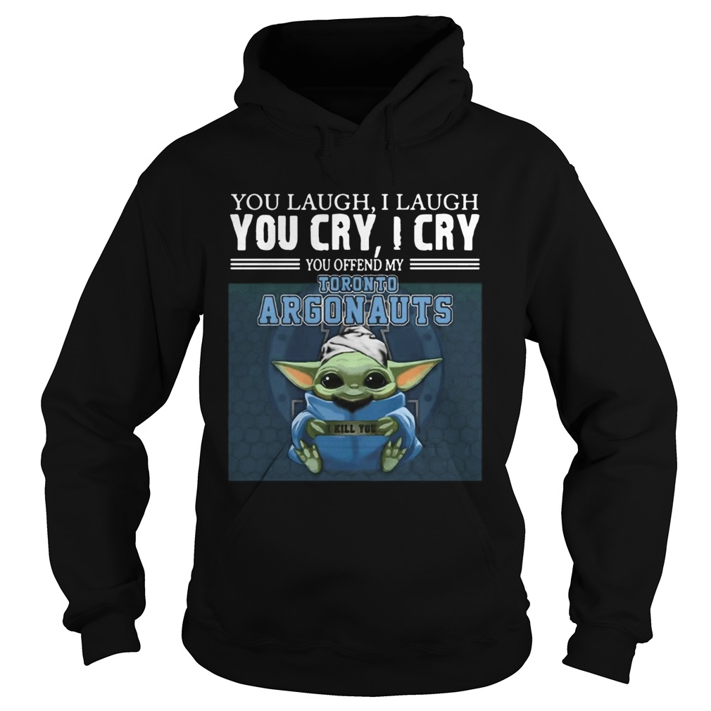 Baby Yoda you laugh I laugh you cry I cry you offend my Toronto Argonauts I kill you  Hoodie