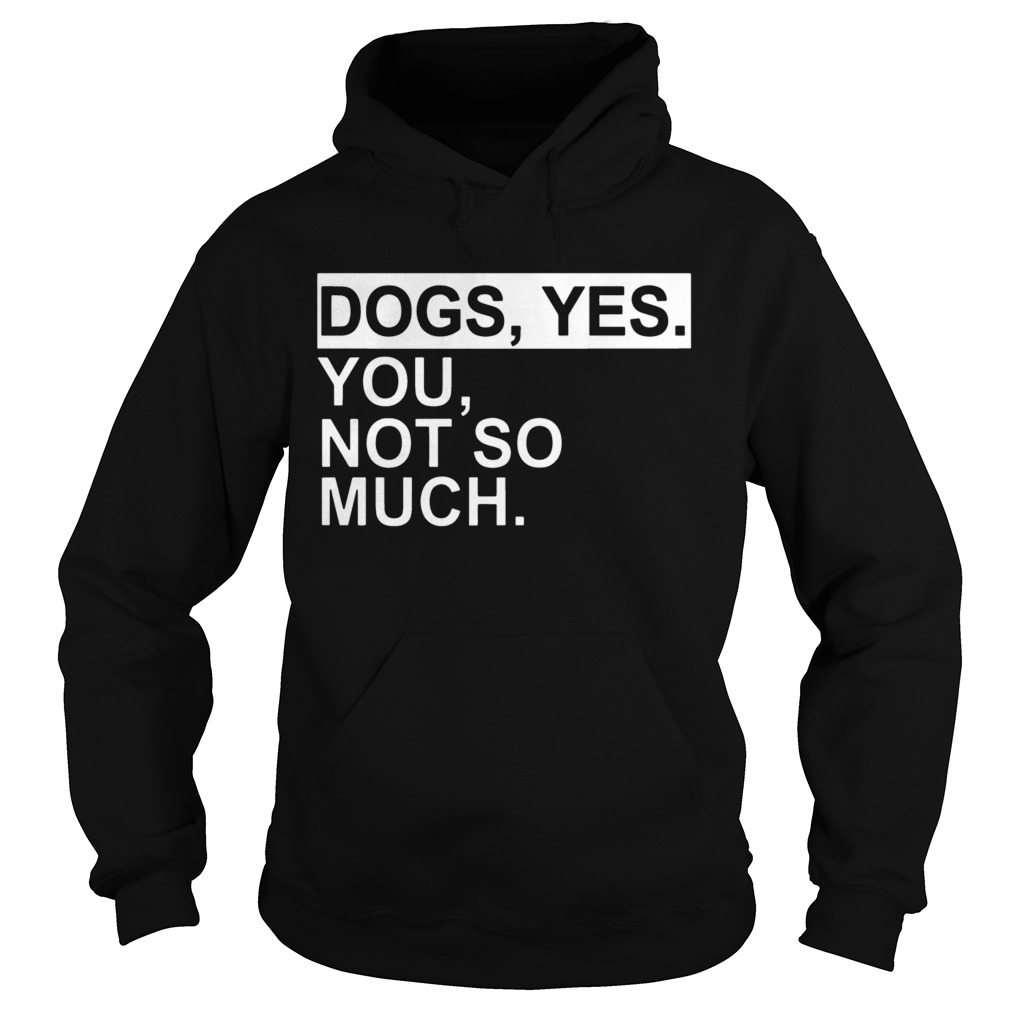 Dogs yes you not so much  Hoodie