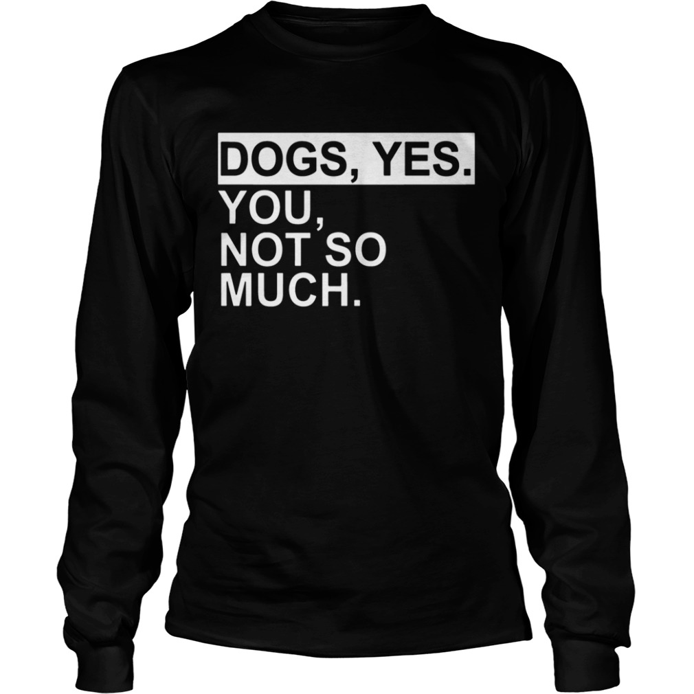 Dogs yes you not so much  LongSleeve