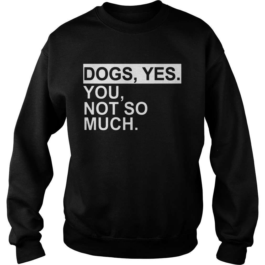 Dogs yes you not so much  Sweatshirt