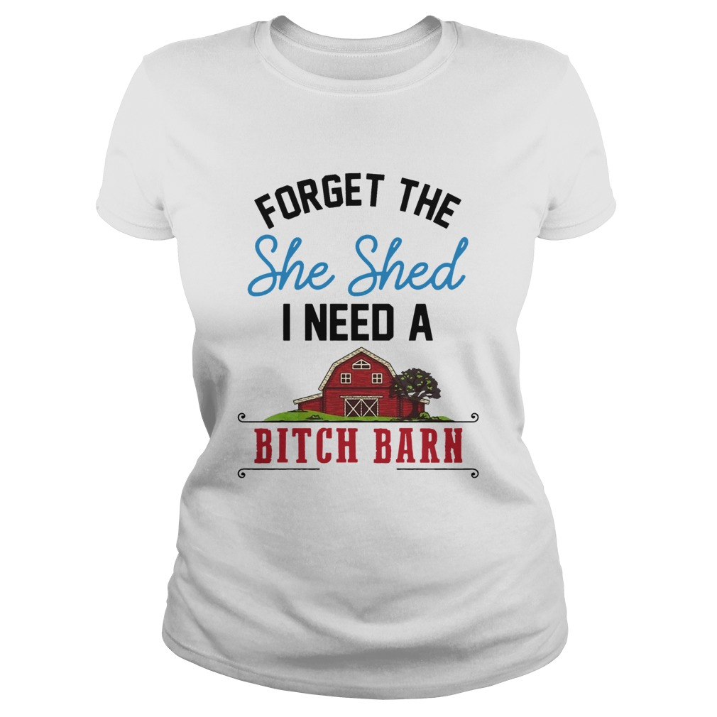 Forget The She Shed I Need A Bitch Barn  Classic Ladies