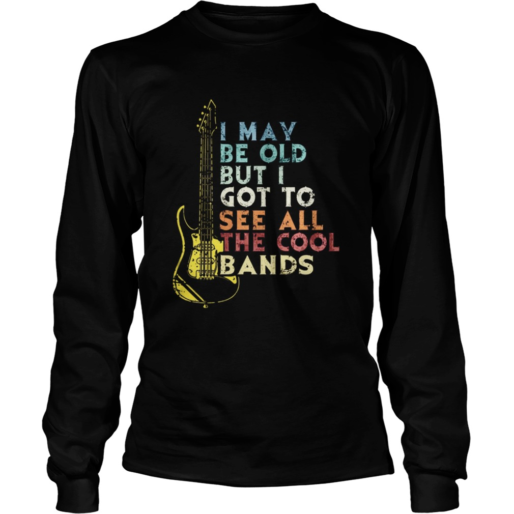 I may be old but i got to see all the cool bands  LongSleeve