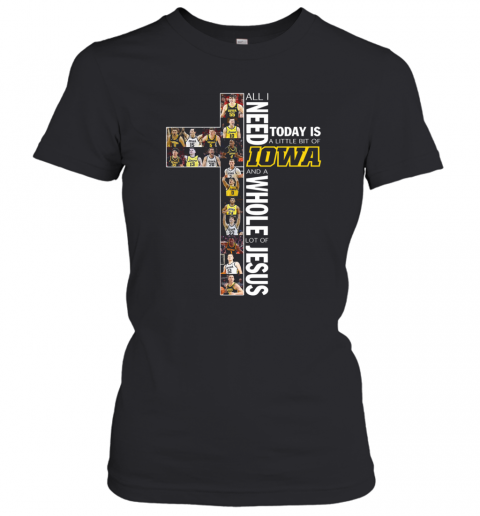 All I Need Today Is A Little Bit Of Iowa Hawkeyes And A Whole Lot Of Jesus T-Shirt Classic Women's T-shirt