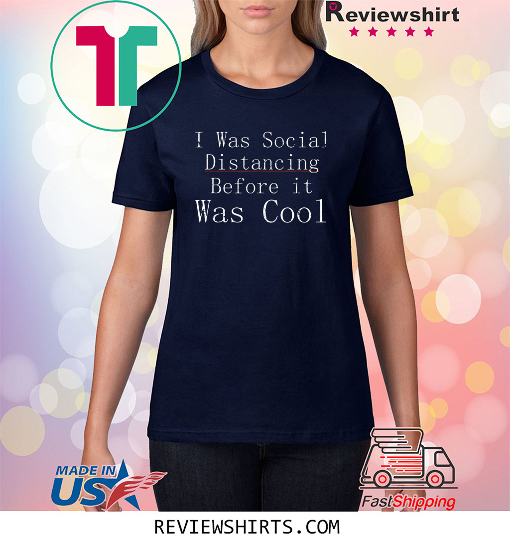 I Was Social Distancing Before It Was Cool Anti Social T-Shirt