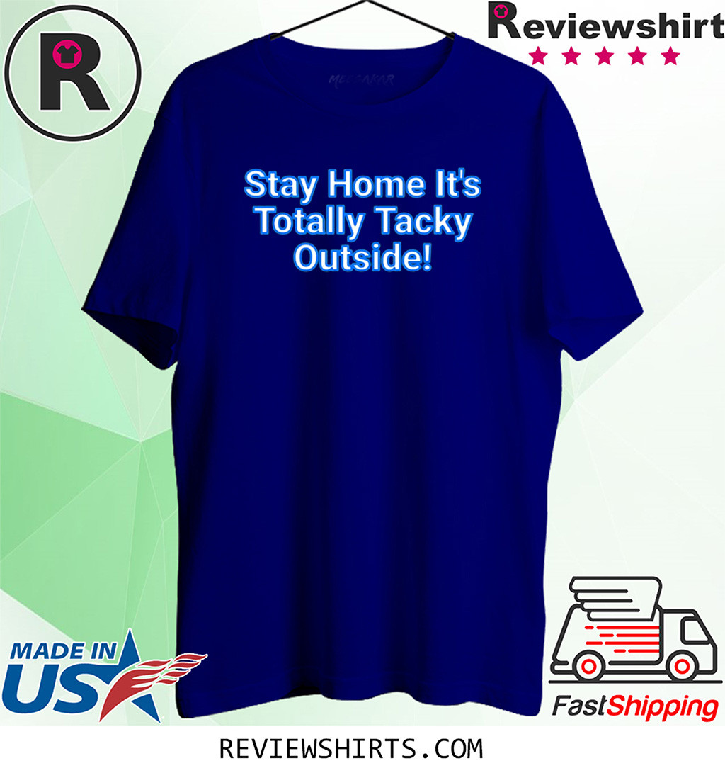 Stay Home It's Totally Tacky Outside T-Shirt