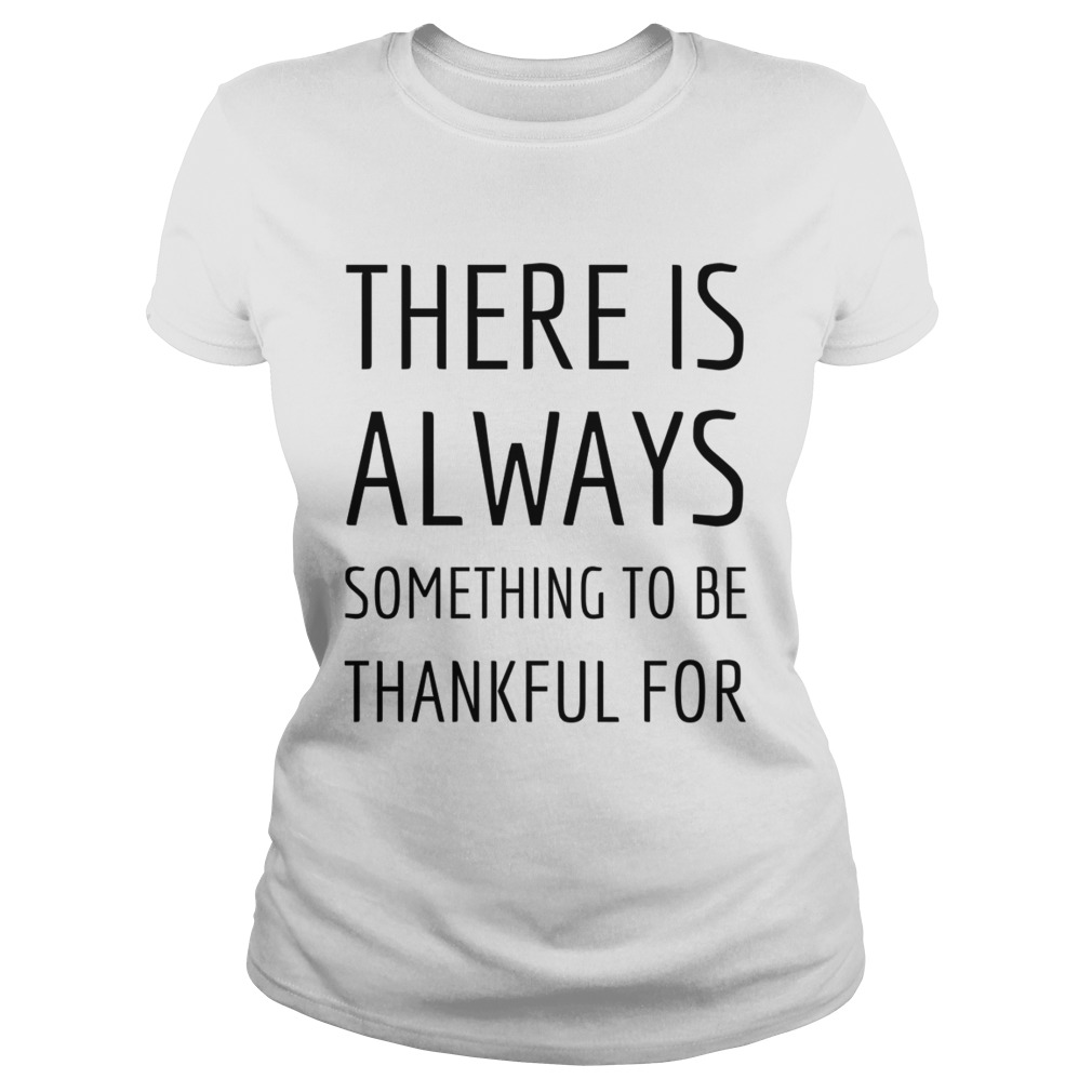 There is always something to be thankful for TShirt Classic Ladies