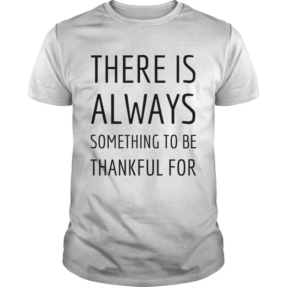 There is always something to be thankful for TShirt Unisex