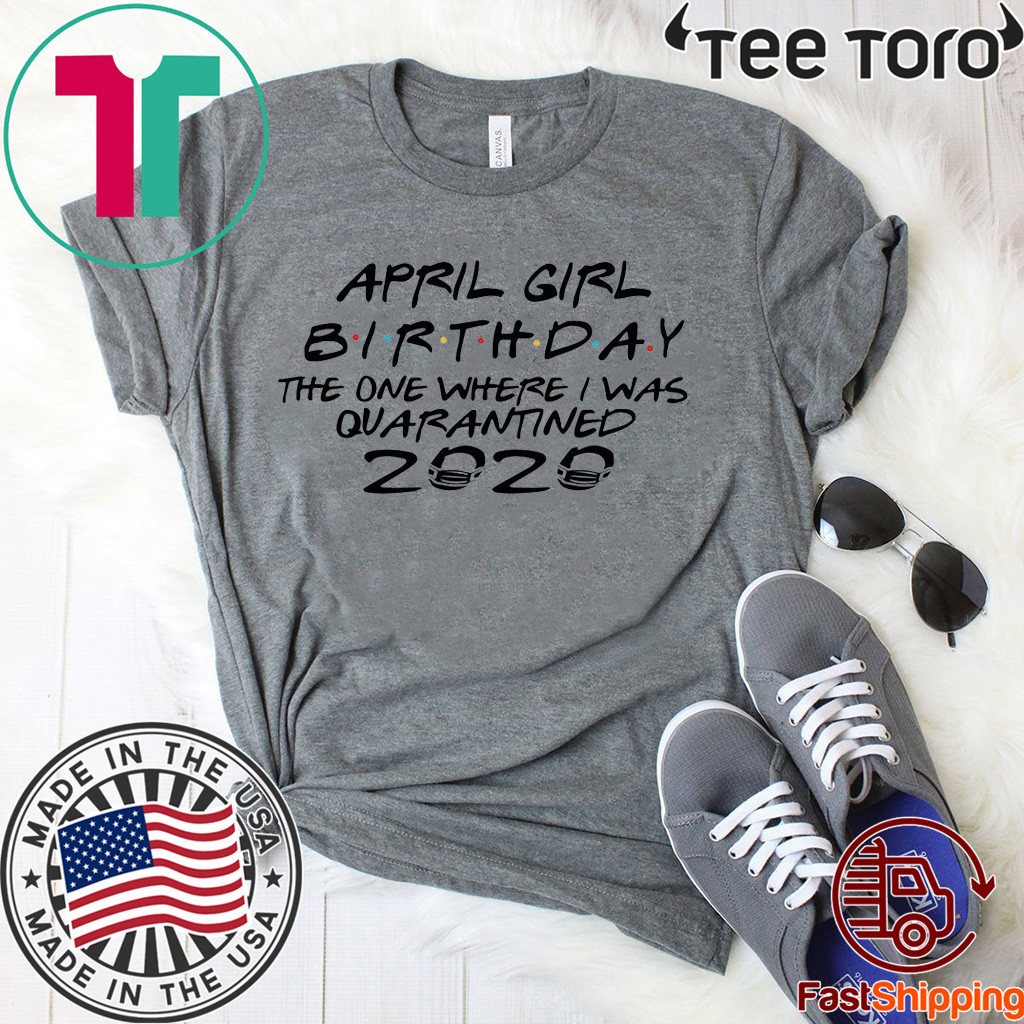 April Girl Birthday 2020 The One where i was Shirt - I Celebrate My Birthday In Quarantine Tee Shirts