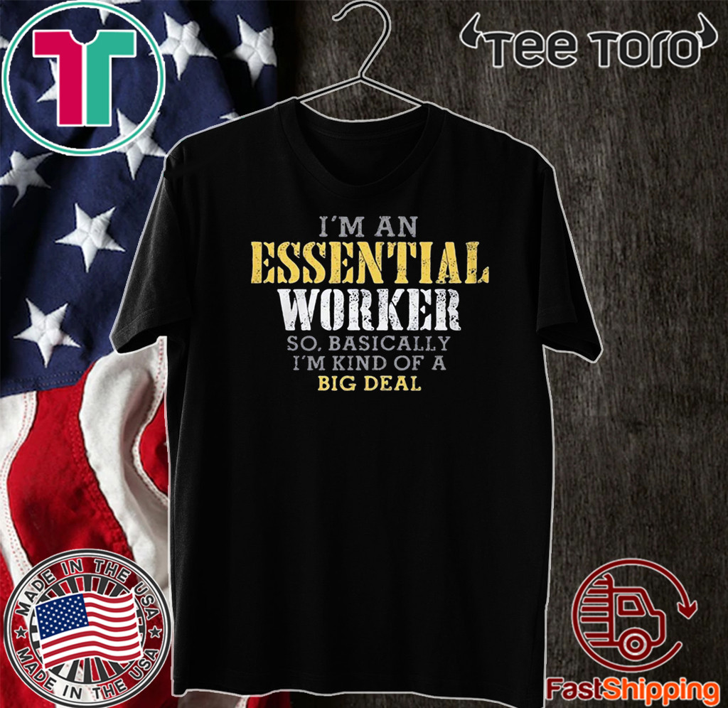 I'M AN ESSENTIAL WORKER SO BASICALLY I'M KIND OF A BIG DEAL T-SHIRT - LIMITED EDITION