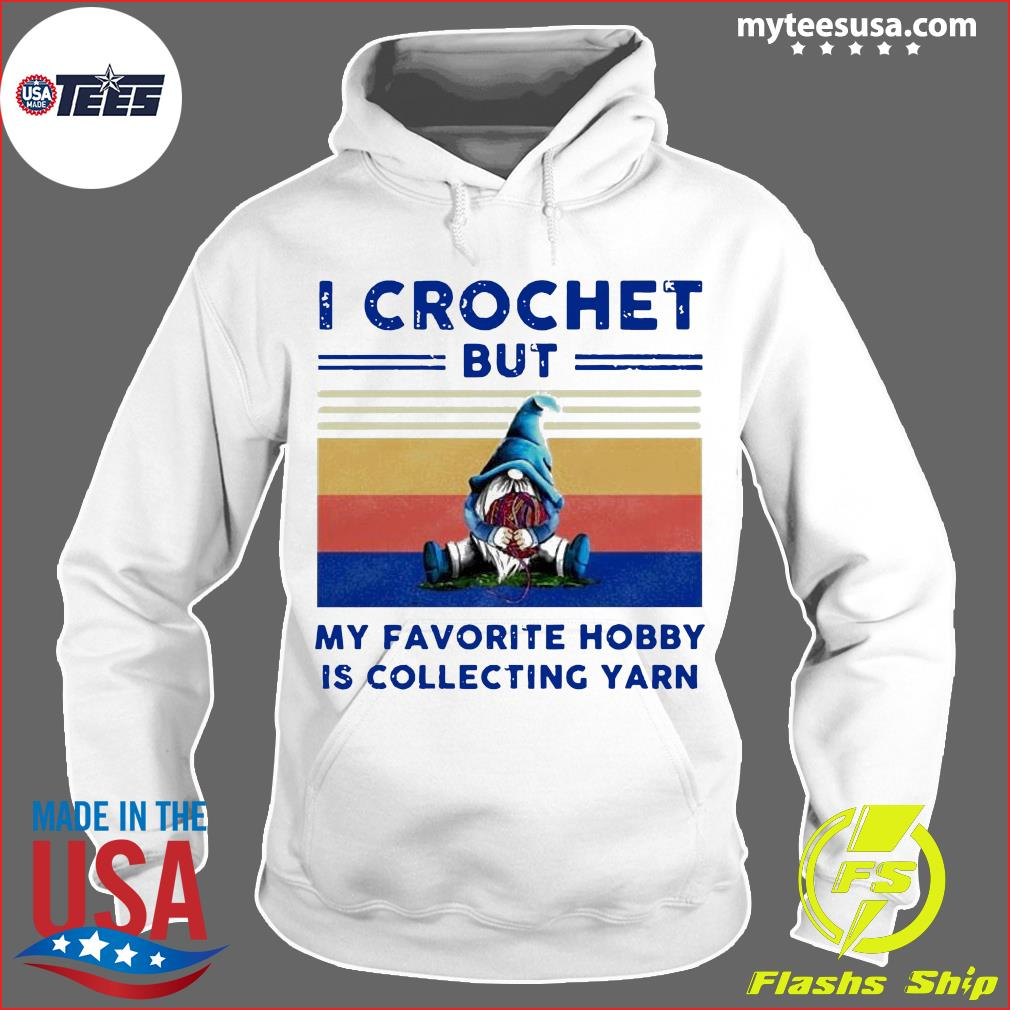 Gnome I Crochet But My Favorite Hobby Is Collecting Yarn Vintage Shirt Hoodie