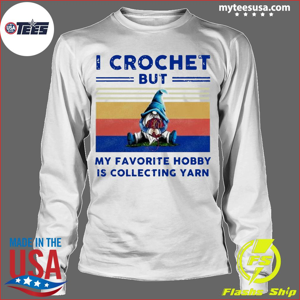 Gnome I Crochet But My Favorite Hobby Is Collecting Yarn Vintage Shirt Longsleeve