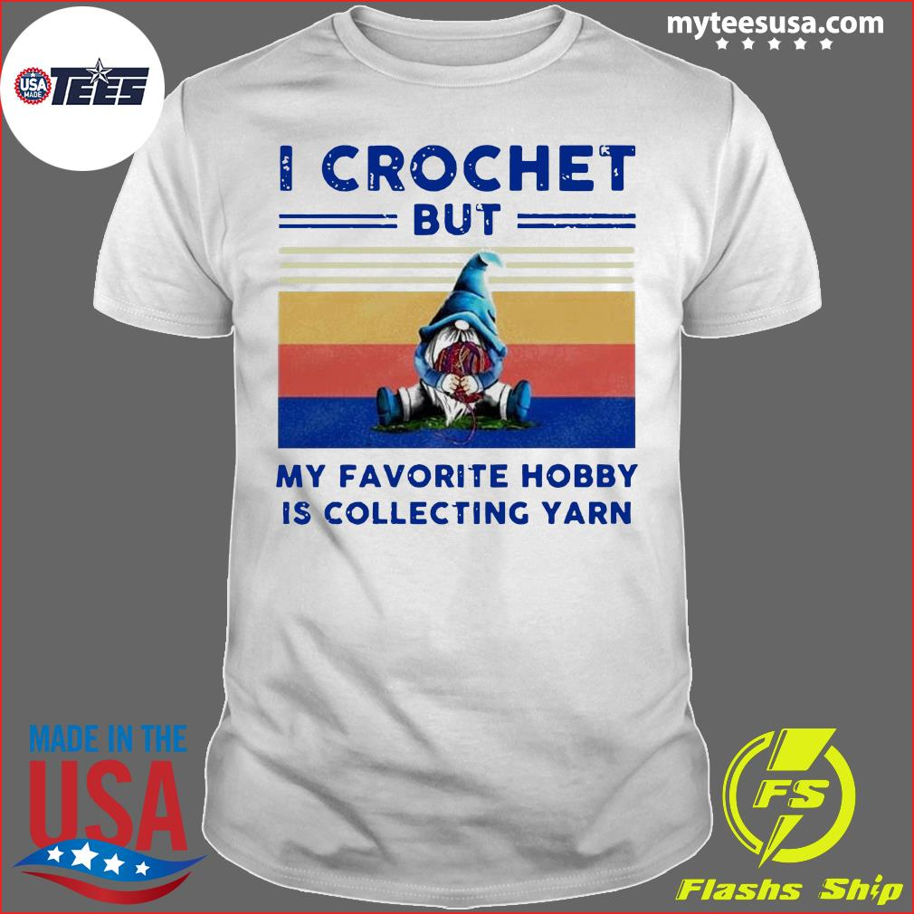 Gnome I Crochet But My Favorite Hobby Is Collecting Yarn Vintage Shirt