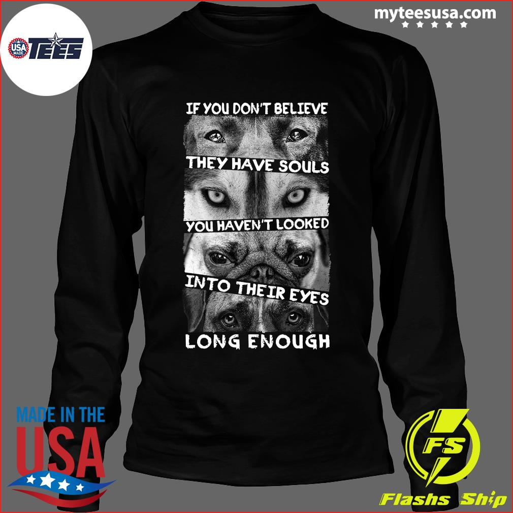 If You Don't Believe They Have Souls Shirt Long Sleeve