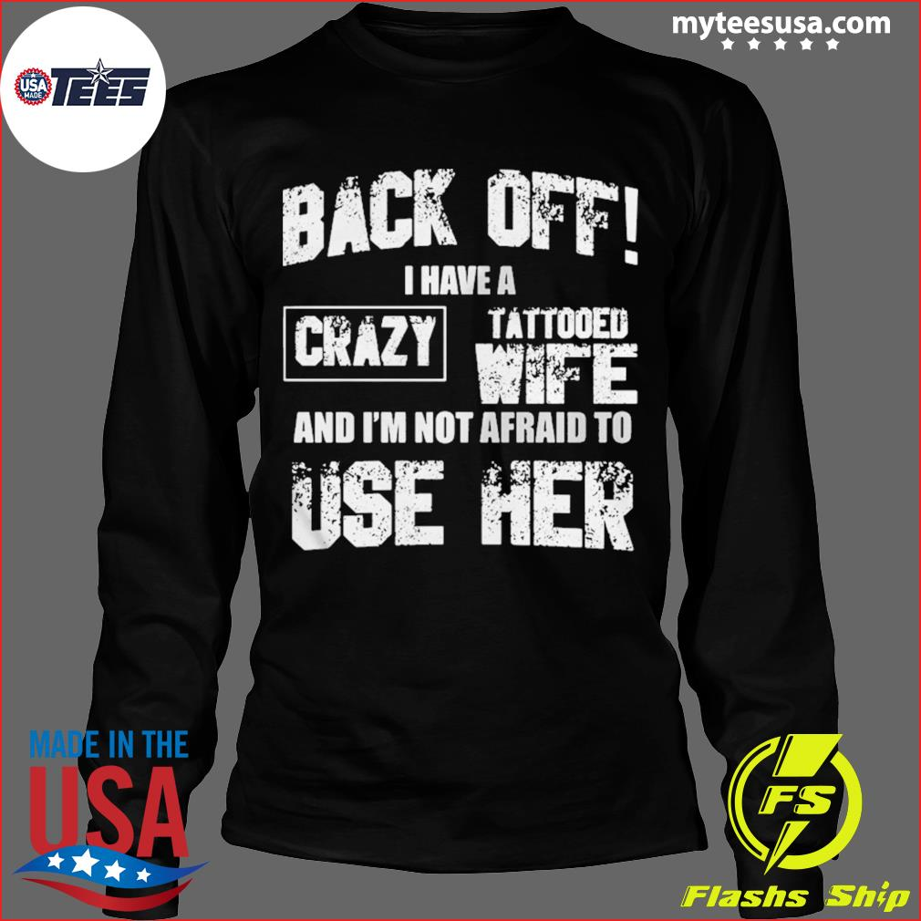 Back off I have a crazy tattooed wife and Im not afraid to use her s Long Sleeve