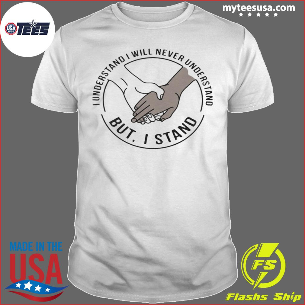 I understand I will never understand but I stand shirt