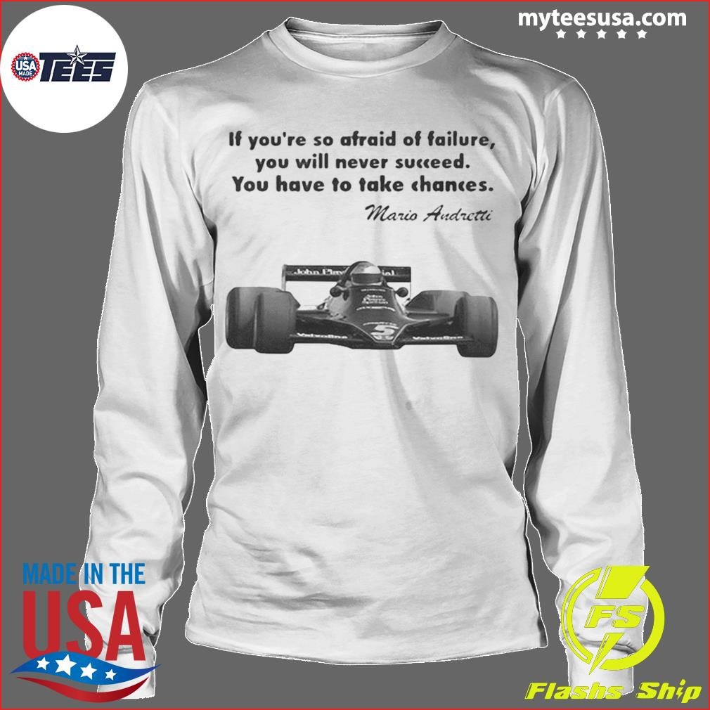 If youre so afraid of failure you will never succeed you have to take chances mario andretti s Longsleeve