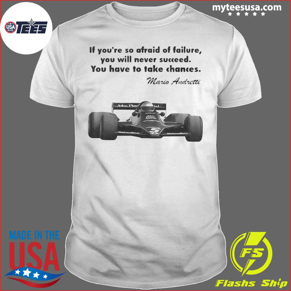 If youre so afraid of failure you will never succeed you have to take chances mario andretti shirt
