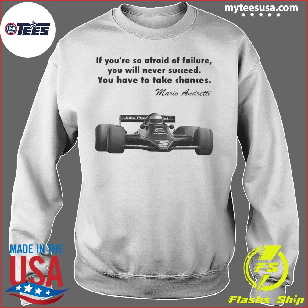 If youre so afraid of failure you will never succeed you have to take chances mario andretti s Sweater