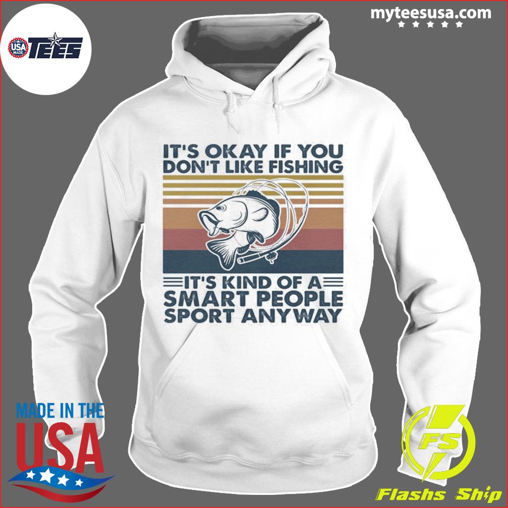 It's Okay If You Don't Like Fishing It's Kind Of A Smart People Sport Anyway Vintage Retro Shirt Hoodie