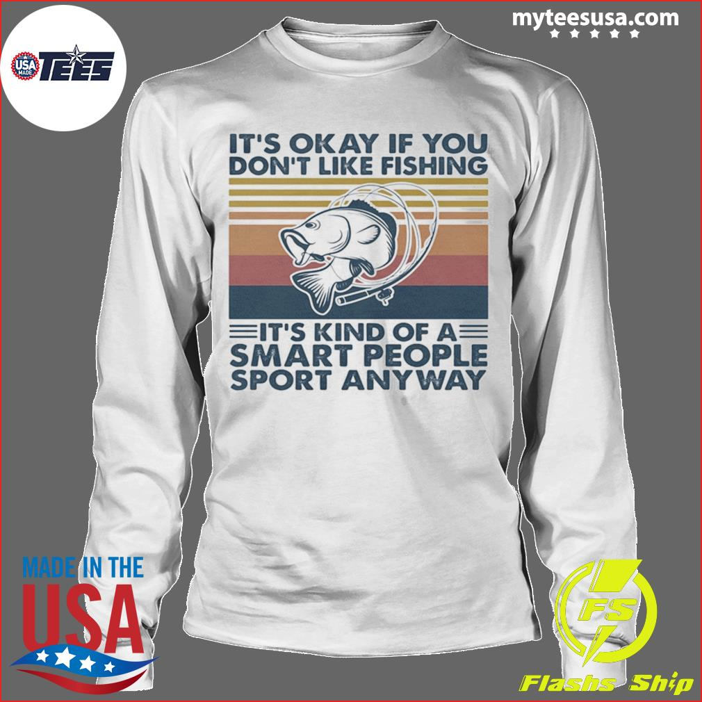 It's Okay If You Don't Like Fishing It's Kind Of A Smart People Sport Anyway Vintage Retro Shirt Longsleeve