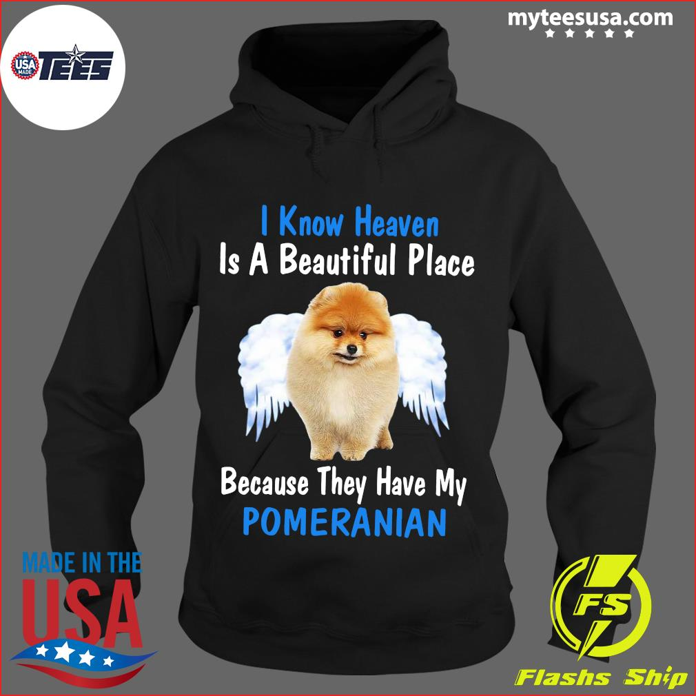 I Know Heaven Is A Beautiful Place Because They Have My Pomeranian Shirt Hoodie