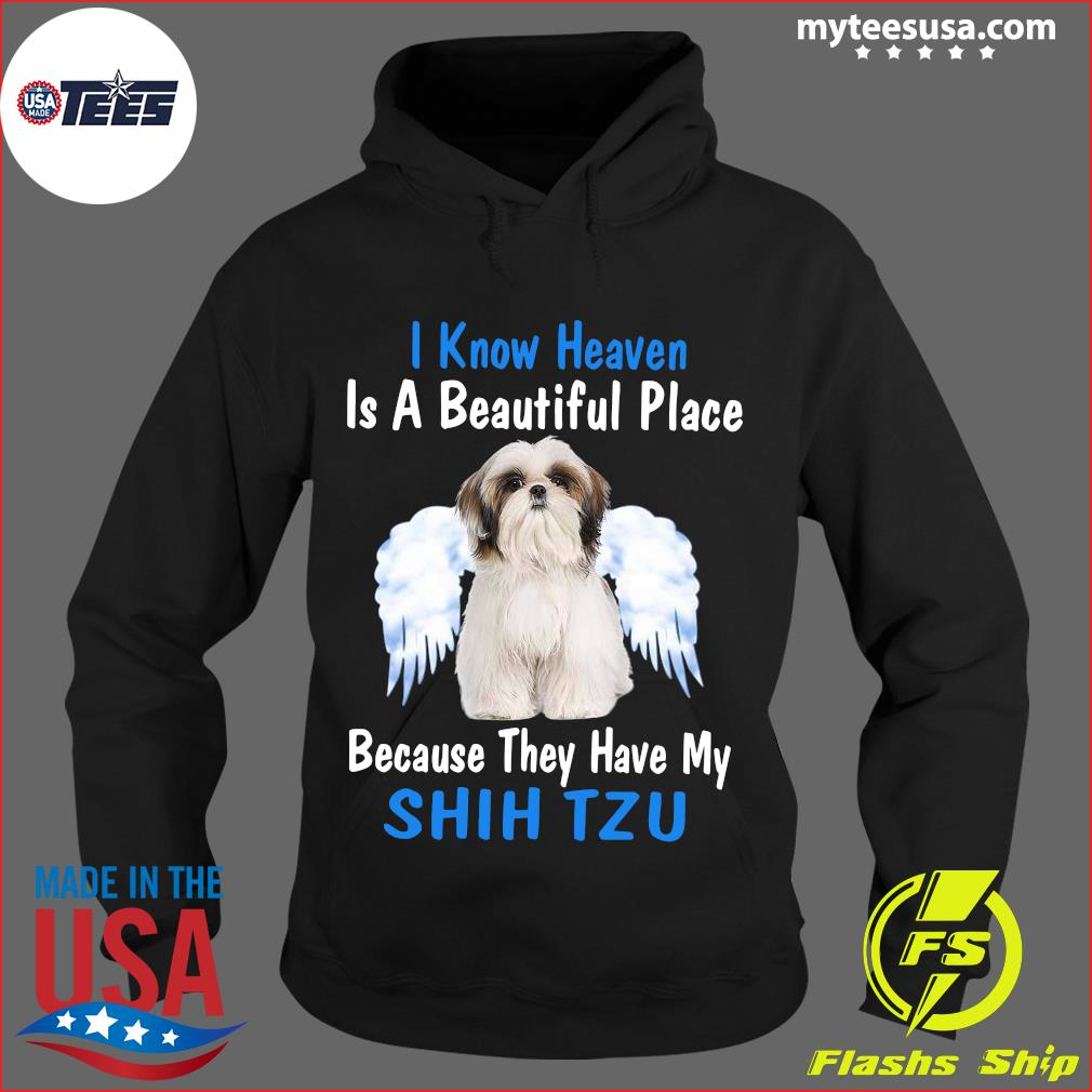 I Know Heaven Is A Beautiful Place Because They Have My Shih Tzu Shirt Hoodie