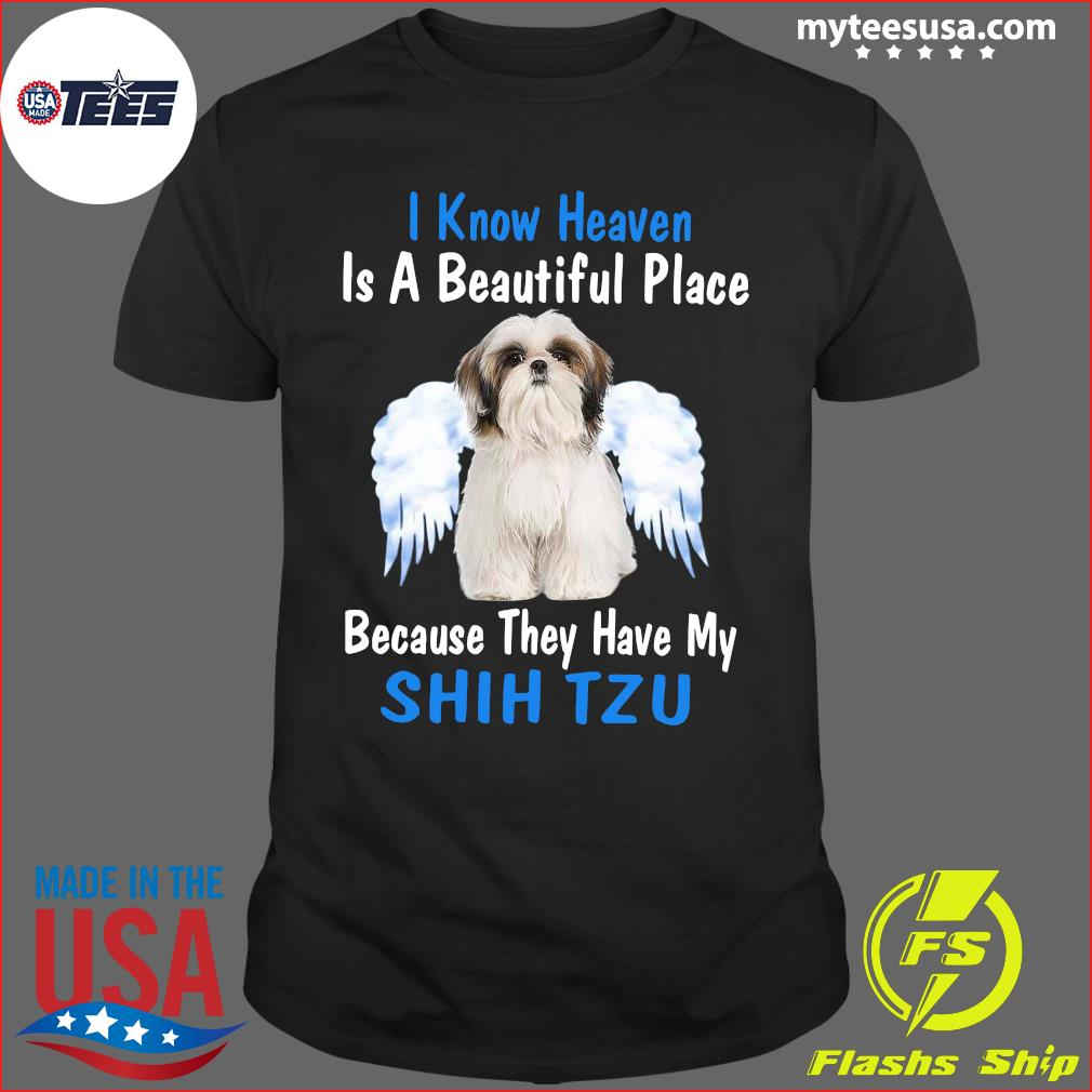 I Know Heaven Is A Beautiful Place Because They Have My Shih Tzu Shirt