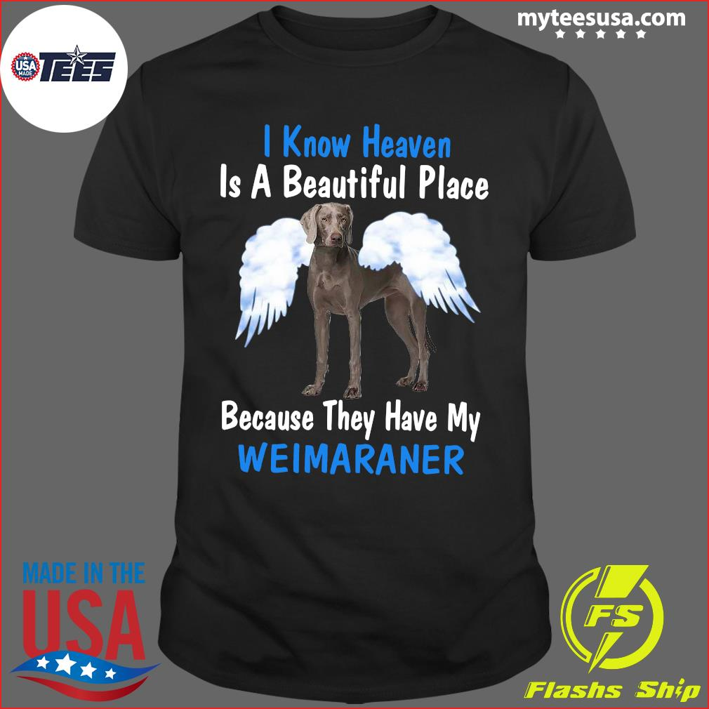 I Know Heaven Is A Beautiful Place Because They Have My Weimaraner Shirt