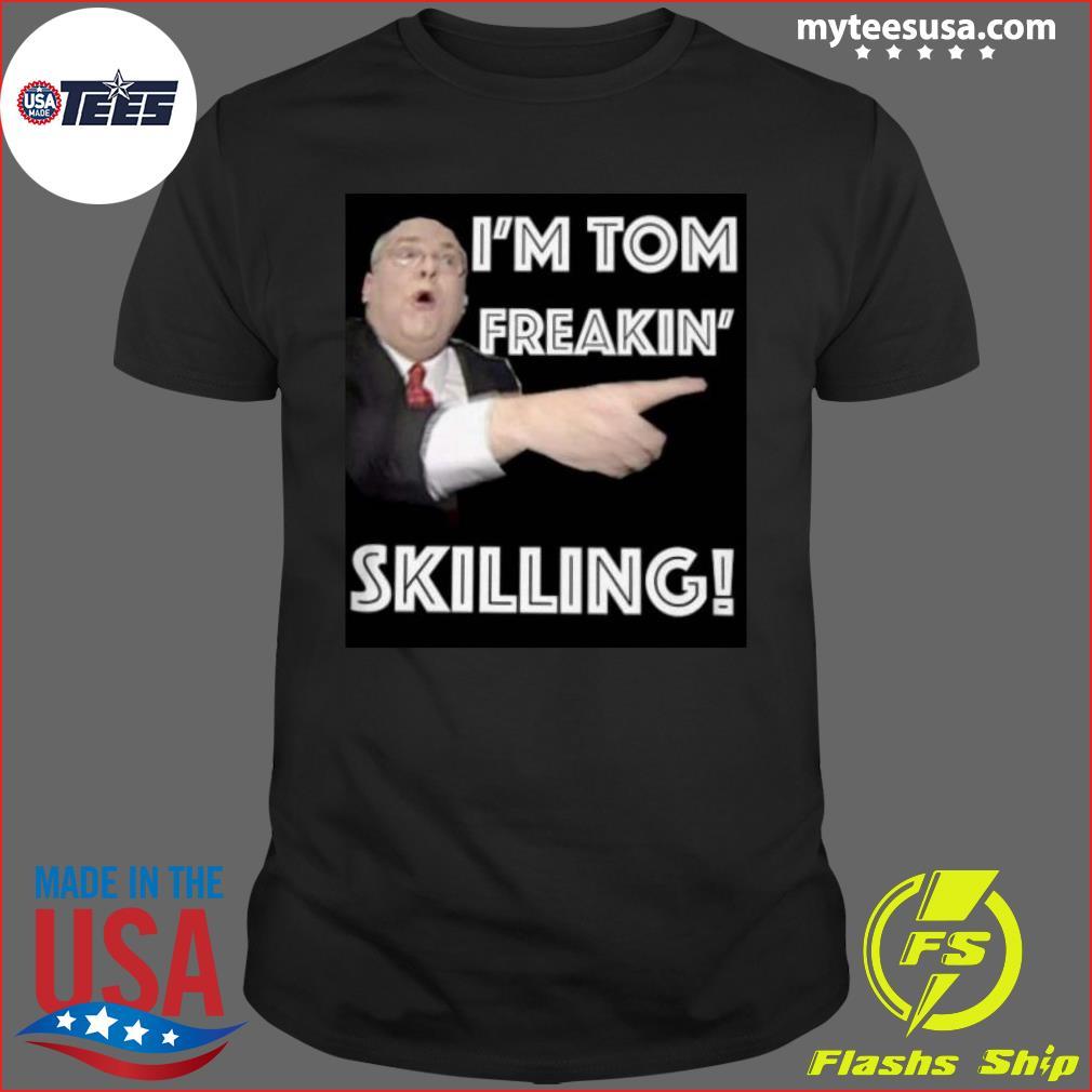 I'm tom freakin' skilling 2020 shirt
