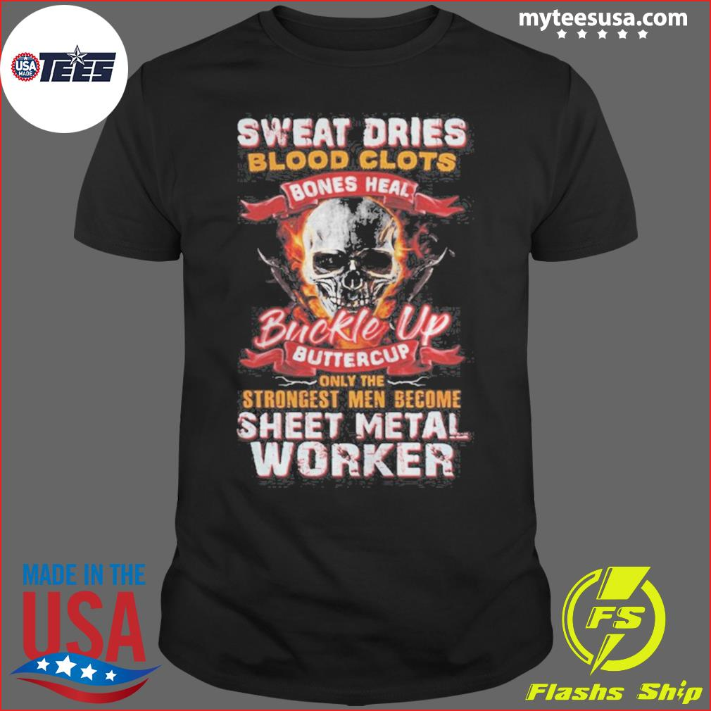 Skull sweat dries blood clots bones heal buckle up buttercup only the strongest men become sheet metal worker Shirt