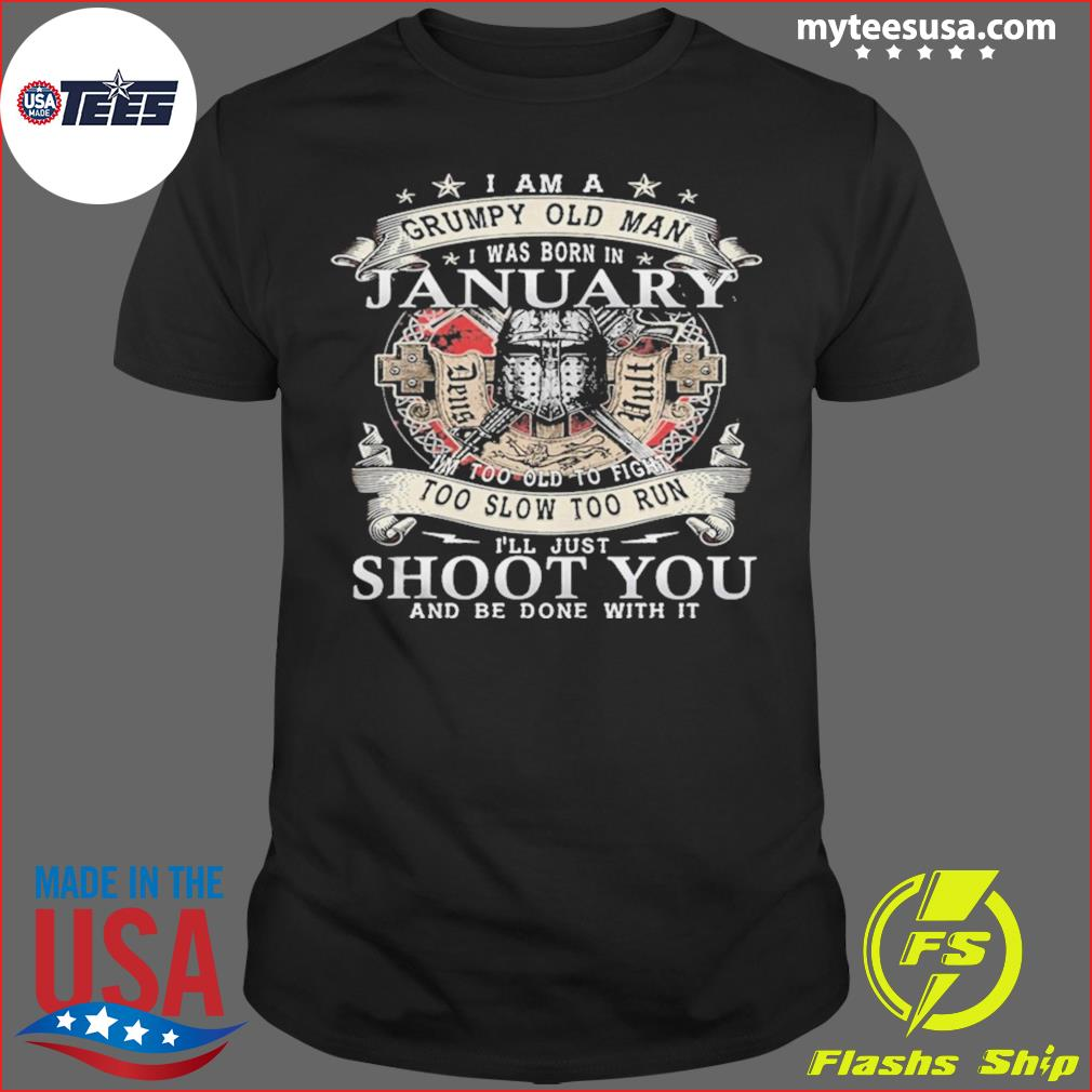 I Am A Grumpy Old Man I Was Born In January Im Too Old To Fight Too Slow Too Run Ill Just Shoot You And Be Done With It Shirt