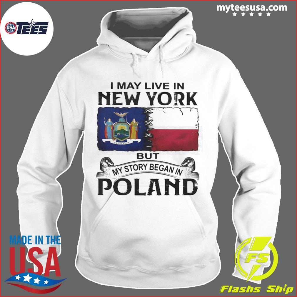 I May Live In New York But My Story Began In Poland Shirt Hoodie