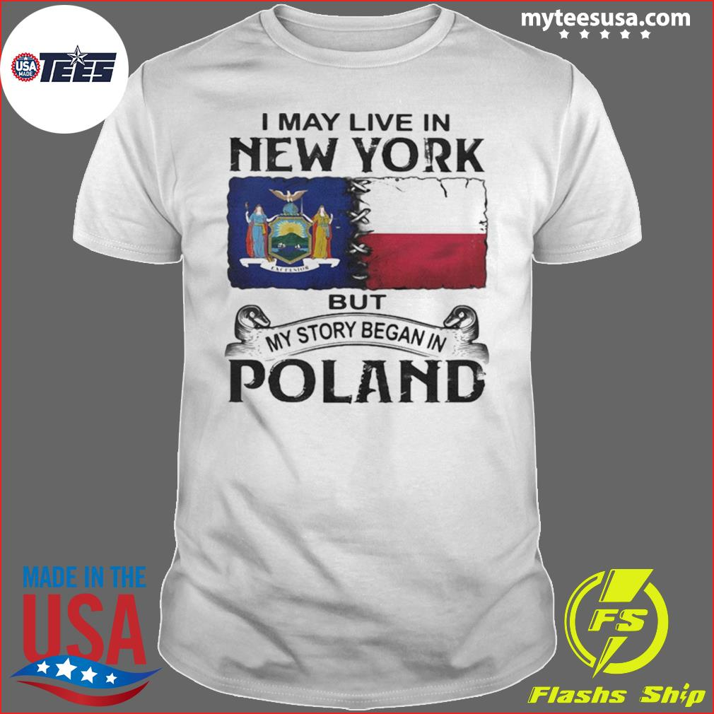 I May Live In New York But My Story Began In Poland Shirt
