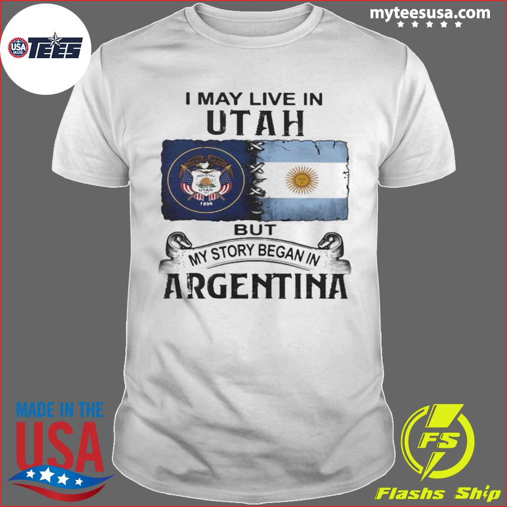 I May Live In Utah But My Story Began In Argentina Shirt