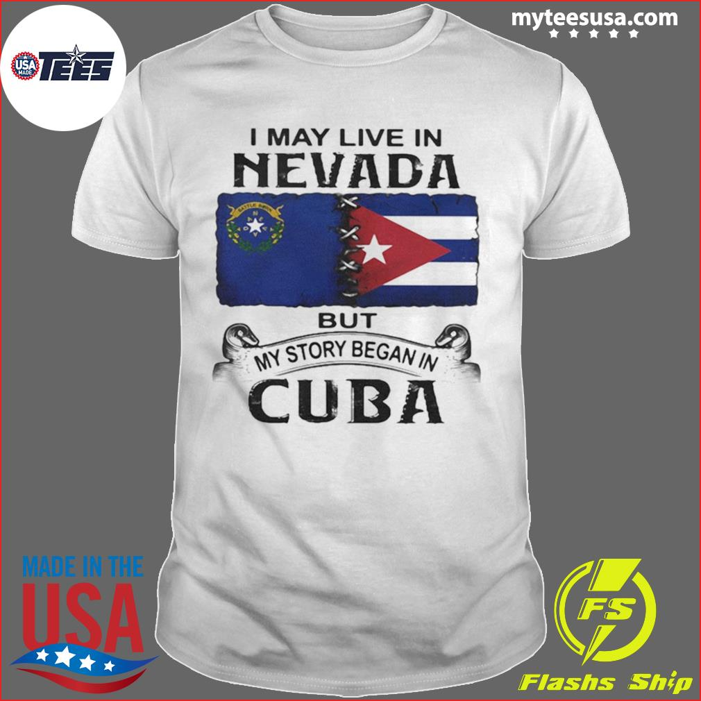 I May Live Nevada Scotia But My Story Began In Cuba Shirt