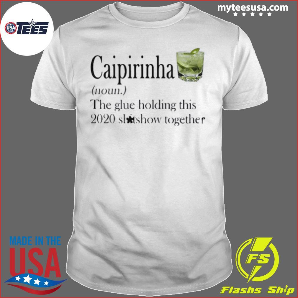 Caipirinha The Glue Holding This 2020 Shitshow Together shirt