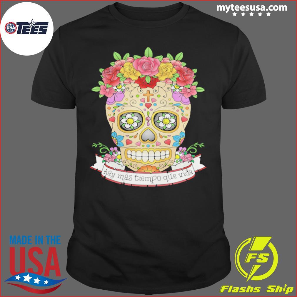 Hay Mas Tiempo Que Vida There Is More Time Than Life Sugar Skull Day Dead shirt