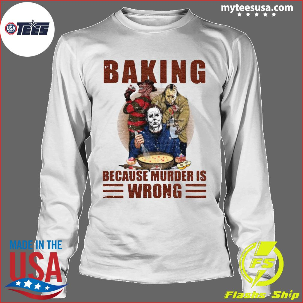 Horror Characters Baking Because Murder Is Wrong Shirt Longsleeve