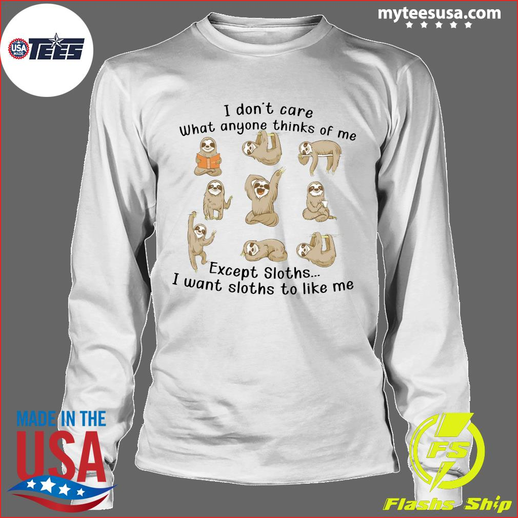 I Don't Care What Anyone Thinks Of Me Excerpt Sloths I Want Sloths To Like Me Shirt Longsleeve