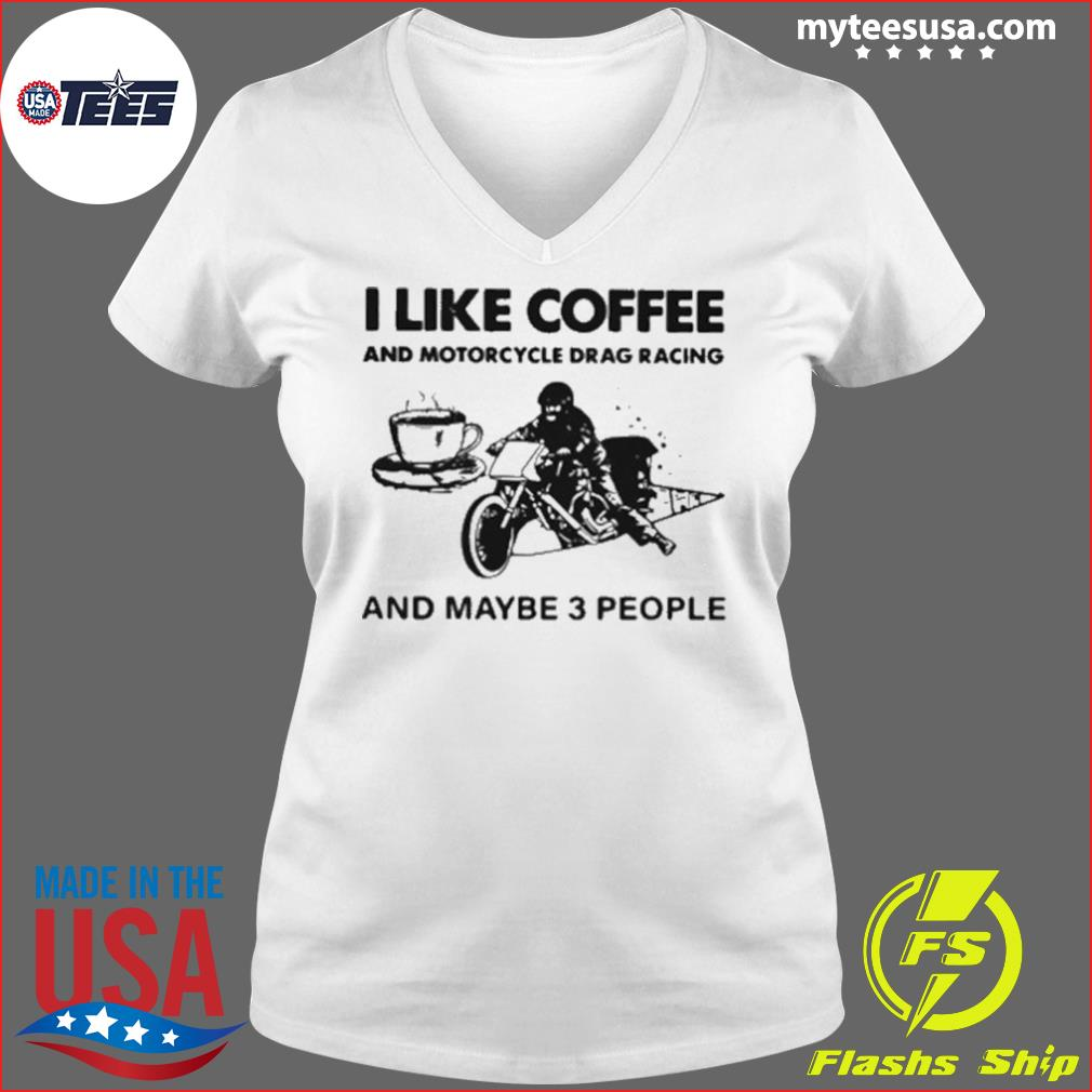 I Like Coffee And Motorcycle Drag Racing And Maybe 3 People s Ladies V-neck