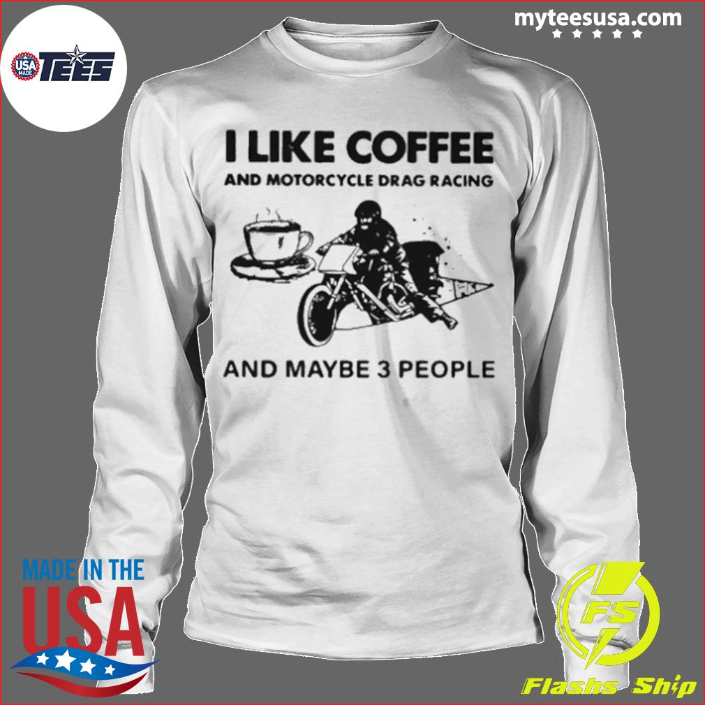 I Like Coffee And Motorcycle Drag Racing And Maybe 3 People s Longsleeve