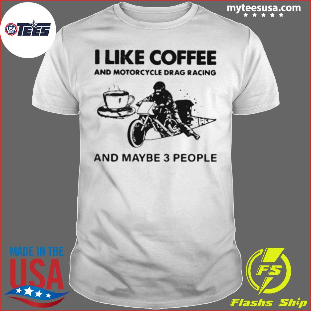 I Like Coffee And Motorcycle Drag Racing And Maybe 3 People shirt