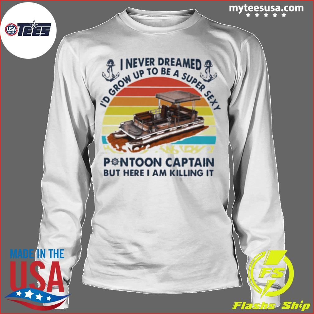 I never dreamed Id grow up to be a super sexy pontoon captain but hare I am killing it vintage retro s Longsleeve
