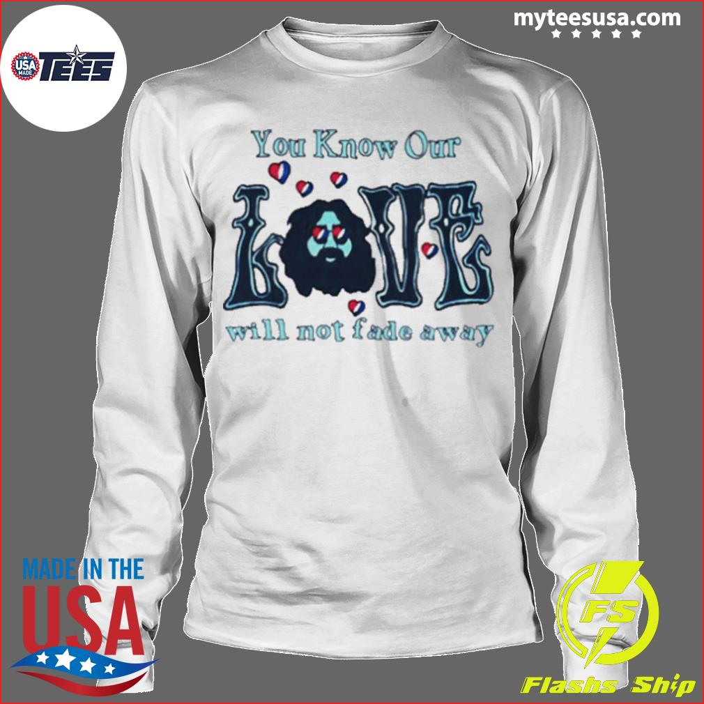 Love Grateful you know our love will not fade away s Longsleeve